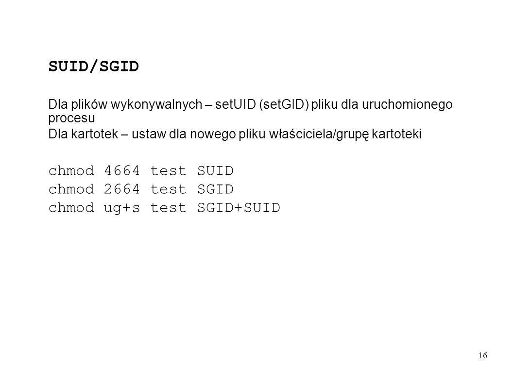16 SUID/SGID Dla plików wykonywalnych – setUID (setGID) pliku dla uruchomionego procesu Dla kartotek – ustaw dla nowego pliku właściciela/grupę kartot