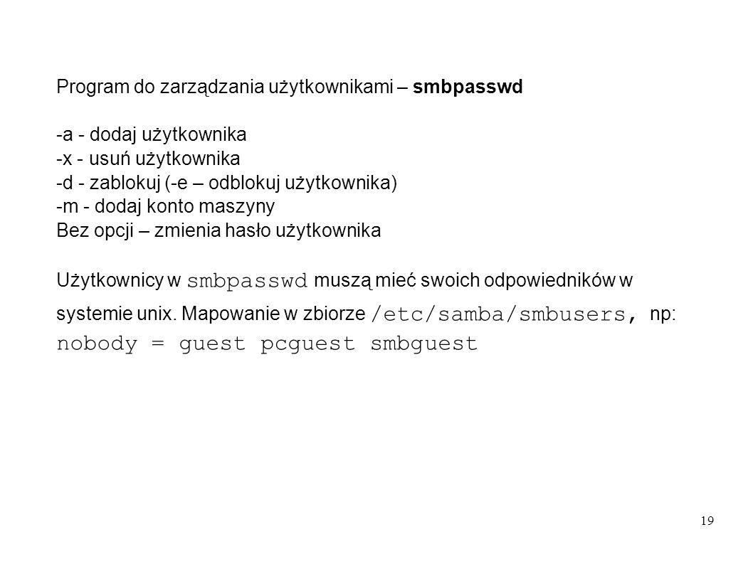 19 Program do zarządzania użytkownikami – smbpasswd -a - dodaj użytkownika -x - usuń użytkownika -d - zablokuj (-e – odblokuj użytkownika) -m - dodaj