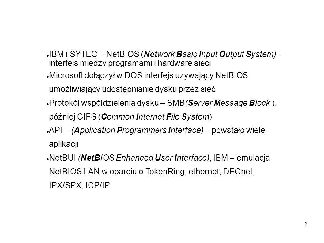 3 NetBIOS używa 16 znakowych nazw, zamienianych na adresy mechanizmami broadcast, problem z przekroczeniem segmentu sieci RFC1001 and RFC1002 zdefiniowały sposób mapowania nazw NetBIOS na adresy IP Microsoft dodał mechanizmy rozgłaszania usług (browsing) i centralną autentyfikację i autoryzację (Windows NT Domain Control)