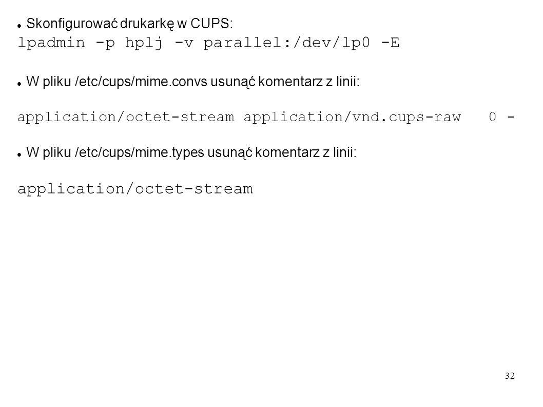 32 Skonfigurować drukarkę w CUPS: lpadmin -p hplj -v parallel:/dev/lp0 -E W pliku /etc/cups/mime.convs usunąć komentarz z linii: application/octet-str