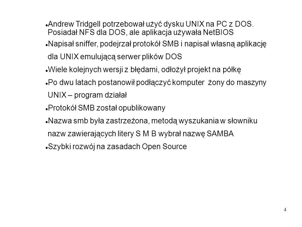 4 Andrew Tridgell potrzebował użyć dysku UNIX na PC z DOS. Posiadał NFS dla DOS, ale aplikacja używała NetBIOS Napisał sniffer, podejrzał protokół SMB