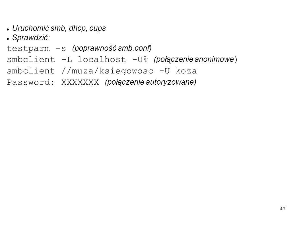 47 Uruchomić smb, dhcp, cups Sprawdzić: testparm -s (poprawność smb.conf) smbclient -L localhost -U% (połączenie anonimowe ) smbclient //muza/ksiegowo