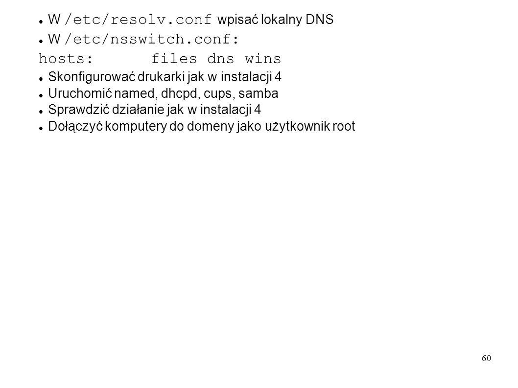 60 W /etc/resolv.conf wpisać lokalny DNS W /etc/nsswitch.conf: hosts: files dns wins Skonfigurować drukarki jak w instalacji 4 Uruchomić named, dhcpd,
