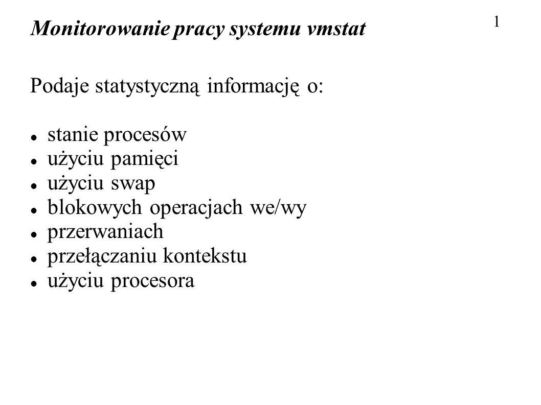 Monitorowanie pracy systemu vmstat 1 Podaje statystyczną informację o: stanie procesów użyciu pamięci użyciu swap blokowych operacjach we/wy przerwani