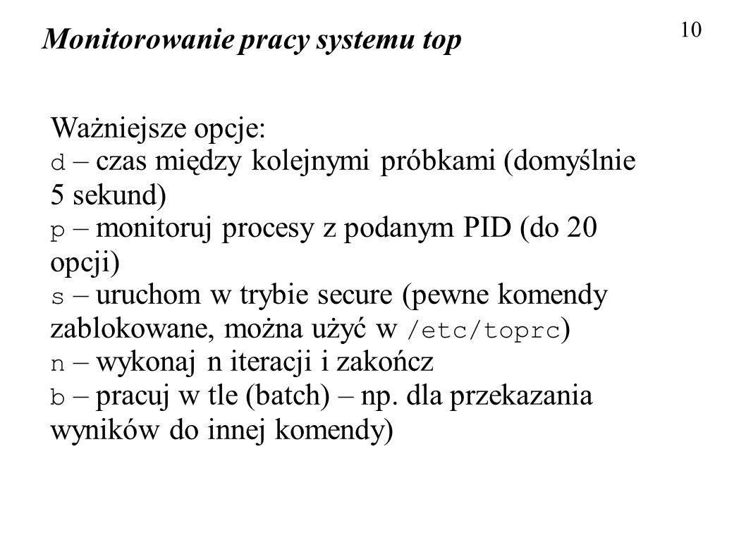 Monitorowanie pracy systemu top 10 Ważniejsze opcje: d – czas między kolejnymi próbkami (domyślnie 5 sekund) p – monitoruj procesy z podanym PID (do 2
