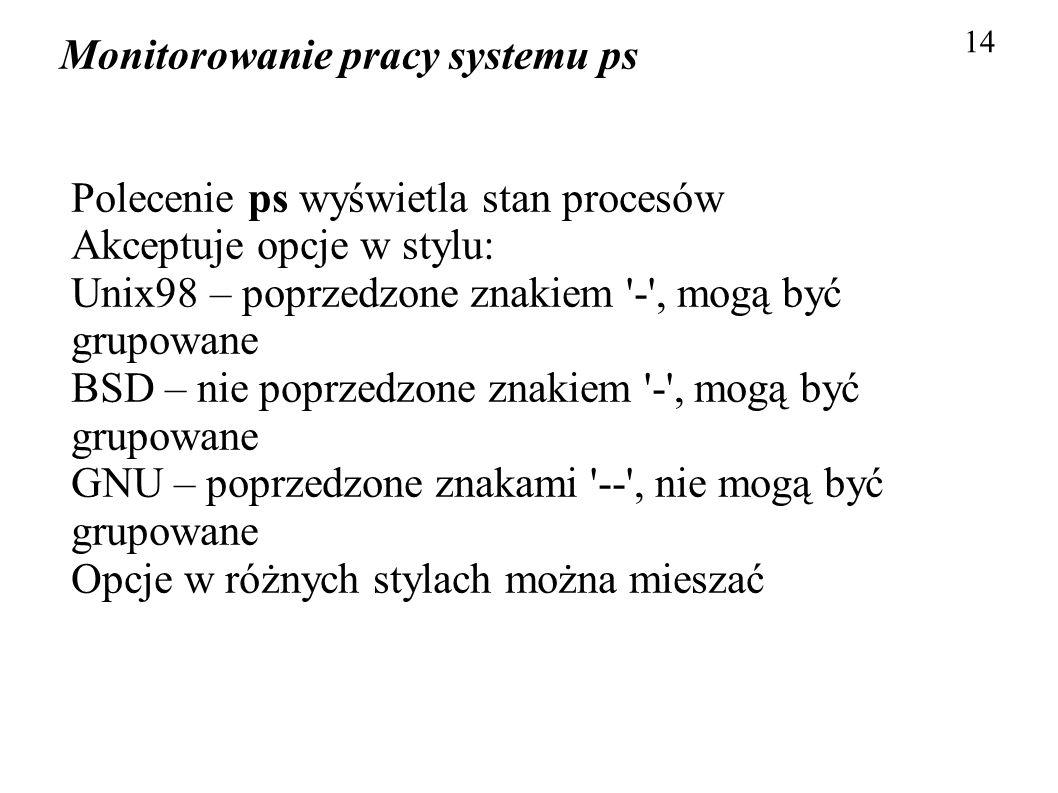 Monitorowanie pracy systemu ps 14 Polecenie ps wyświetla stan procesów Akceptuje opcje w stylu: Unix98 – poprzedzone znakiem '-', mogą być grupowane B