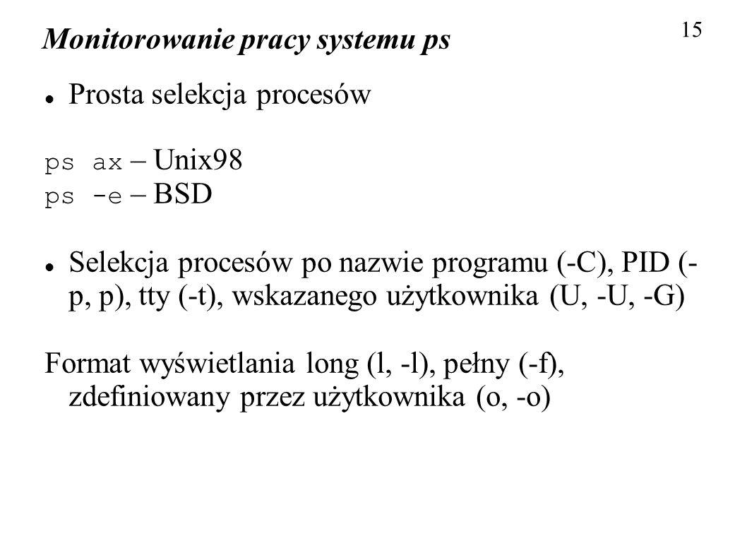 Monitorowanie pracy systemu ps 15 Prosta selekcja procesów ps ax – Unix98 ps -e – BSD Selekcja procesów po nazwie programu (-C), PID (- p, p), tty (-t