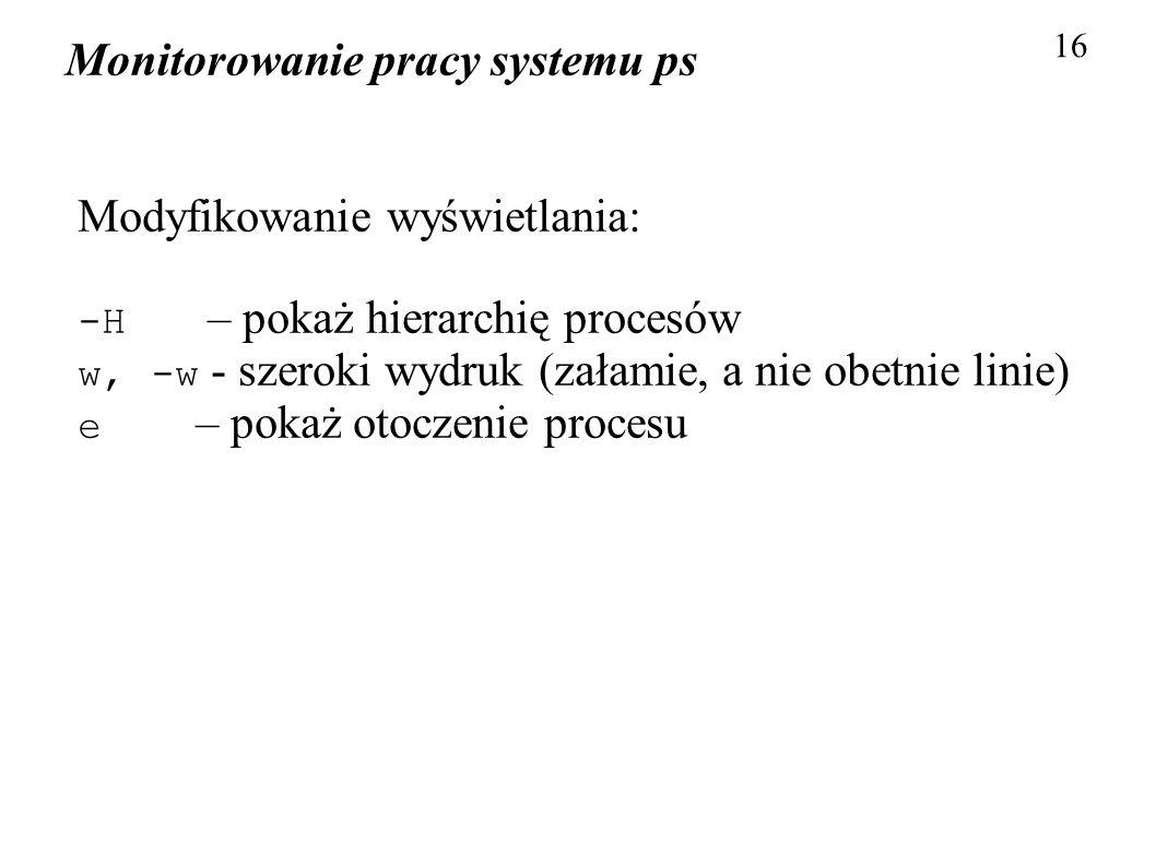 Monitorowanie pracy systemu ps 16 Modyfikowanie wyświetlania: -H – pokaż hierarchię procesów w, -w - szeroki wydruk (załamie, a nie obetnie linie) e –