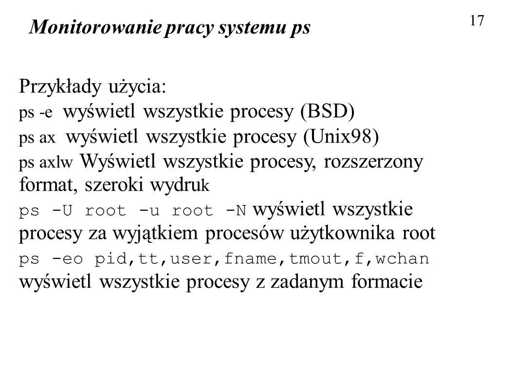Monitorowanie pracy systemu ps 17 Przykłady użycia: ps -e wyświetl wszystkie procesy (BSD) ps ax wyświetl wszystkie procesy (Unix98) ps axlw Wyświetl