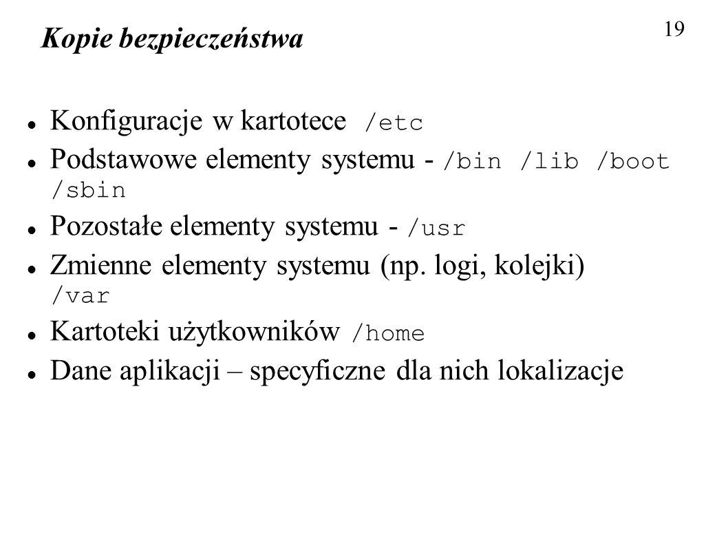 Kopie bezpieczeństwa 19 Konfiguracje w kartotece /etc Podstawowe elementy systemu - /bin /lib /boot /sbin Pozostałe elementy systemu - /usr Zmienne el
