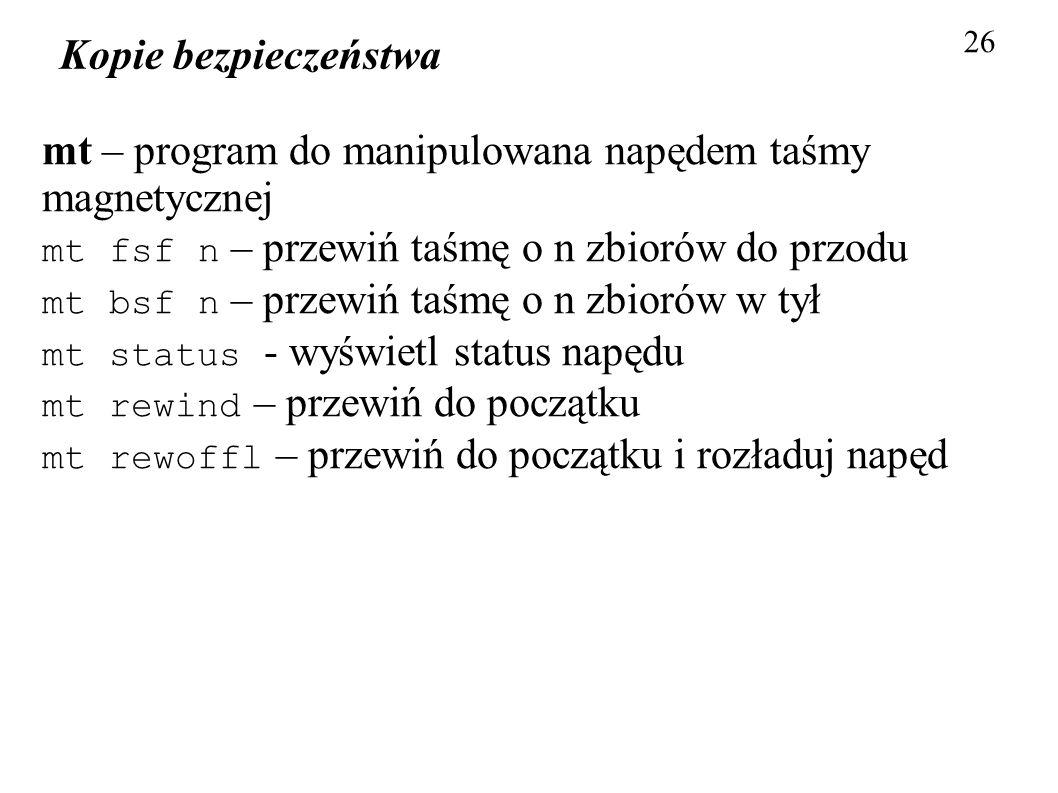 Kopie bezpieczeństwa 26 mt – program do manipulowana napędem taśmy magnetycznej mt fsf n – przewiń taśmę o n zbiorów do przodu mt bsf n – przewiń taśm