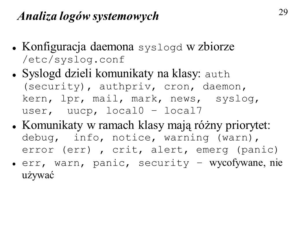 Analiza logów systemowych 29 Konfiguracja daemona syslogd w zbiorze /etc/syslog.conf Syslogd dzieli komunikaty na klasy: auth (security), authpriv, cr