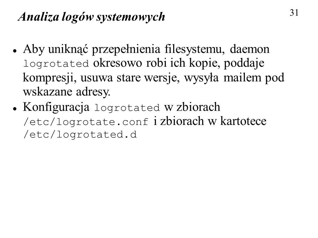 Analiza logów systemowych 31 Aby uniknąć przepełnienia filesystemu, daemon logrotated okresowo robi ich kopie, poddaje kompresji, usuwa stare wersje,