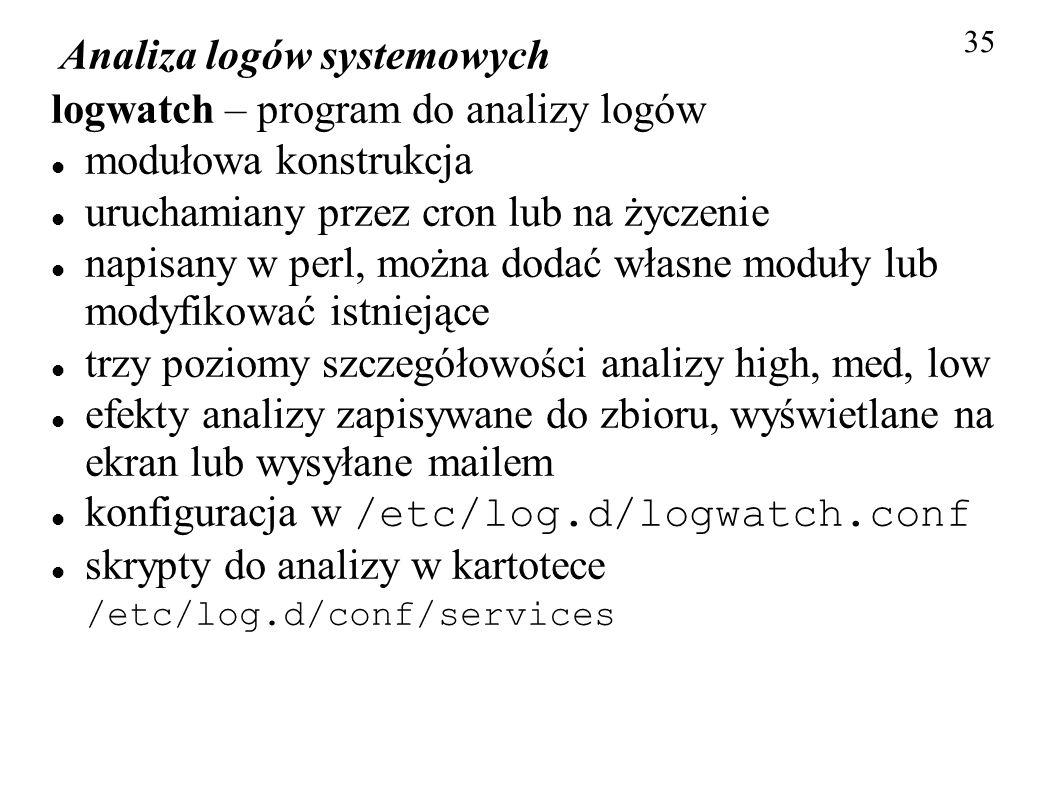 Analiza logów systemowych 35 logwatch – program do analizy logów modułowa konstrukcja uruchamiany przez cron lub na życzenie napisany w perl, można do