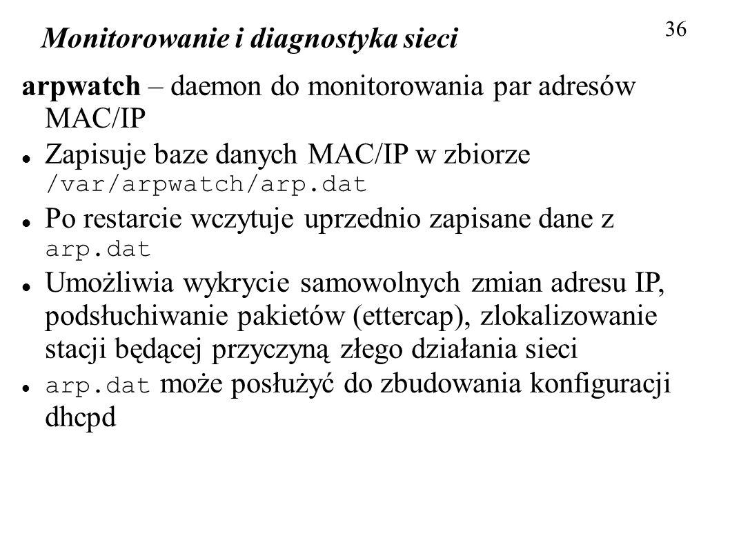 Monitorowanie i diagnostyka sieci 36 arpwatch – daemon do monitorowania par adresów MAC/IP Zapisuje baze danych MAC/IP w zbiorze /var/arpwatch/arp.dat