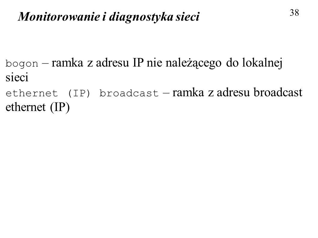 Monitorowanie i diagnostyka sieci 38 bogon – ramka z adresu IP nie należącego do lokalnej sieci ethernet (IP) broadcast – ramka z adresu broadcast eth