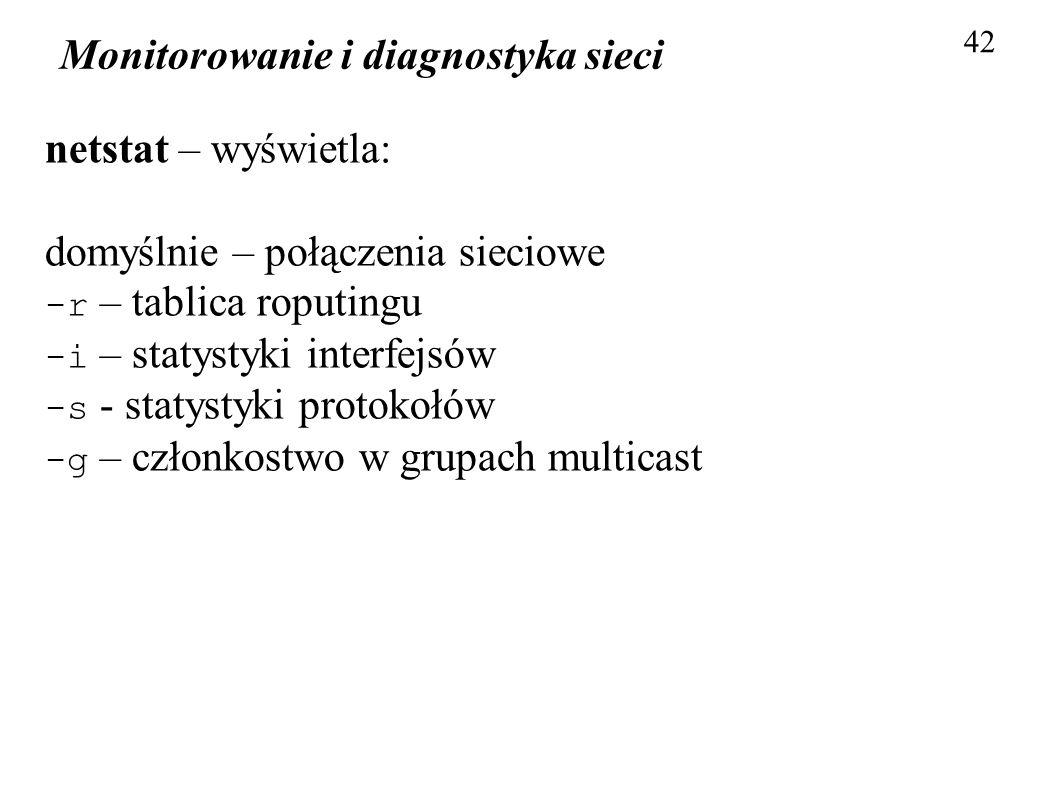 Monitorowanie i diagnostyka sieci 42 netstat – wyświetla: domyślnie – połączenia sieciowe -r – tablica roputingu -i – statystyki interfejsów -s - stat