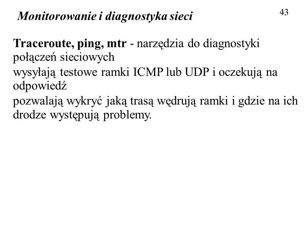 Monitorowanie i diagnostyka sieci 43 Traceroute, ping, mtr - narzędzia do diagnostyki połączeń sieciowych wysyłają testowe ramki ICMP lub UDP i oczeku
