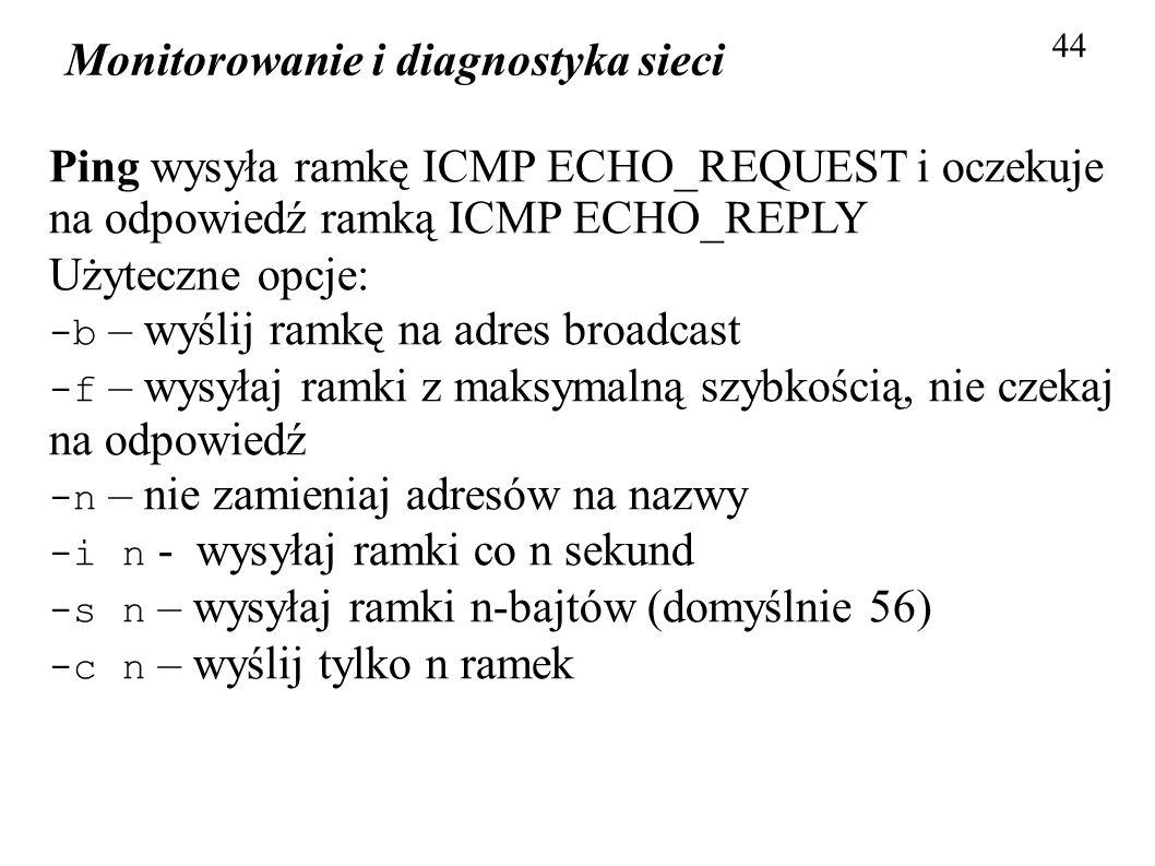 Monitorowanie i diagnostyka sieci 44 Ping wysyła ramkę ICMP ECHO_REQUEST i oczekuje na odpowiedź ramką ICMP ECHO_REPLY Użyteczne opcje: -b – wyślij ra