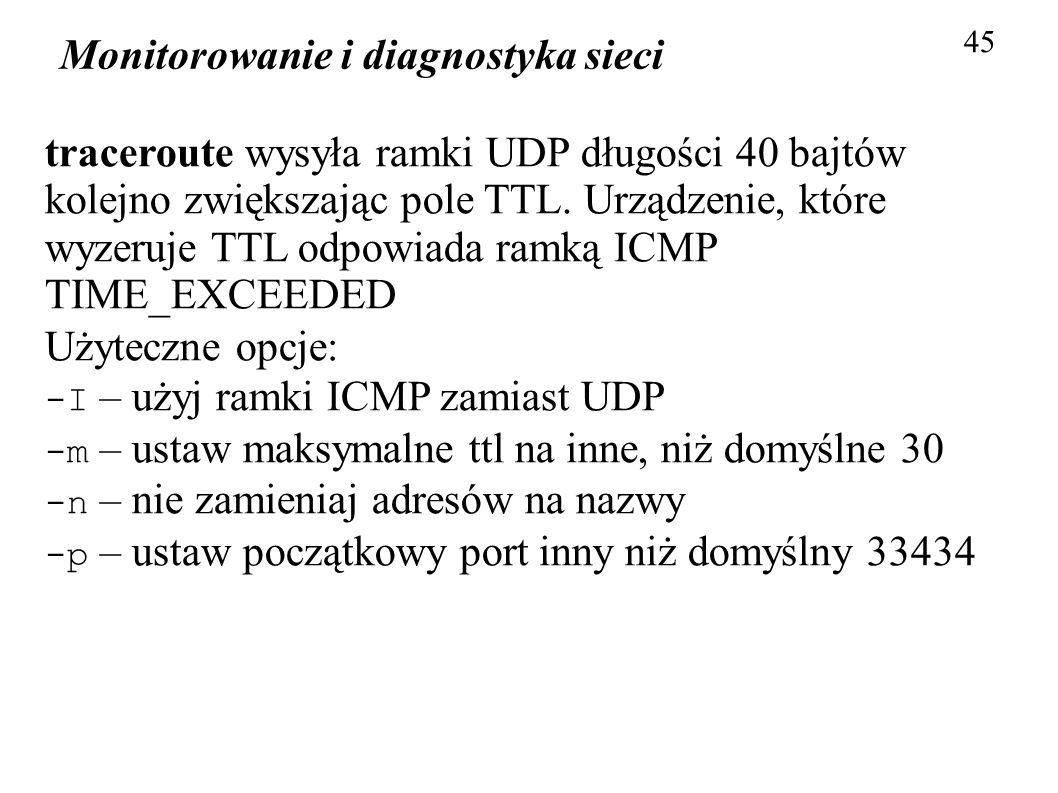 Monitorowanie i diagnostyka sieci 45 traceroute wysyła ramki UDP długości 40 bajtów kolejno zwiększając pole TTL. Urządzenie, które wyzeruje TTL odpow