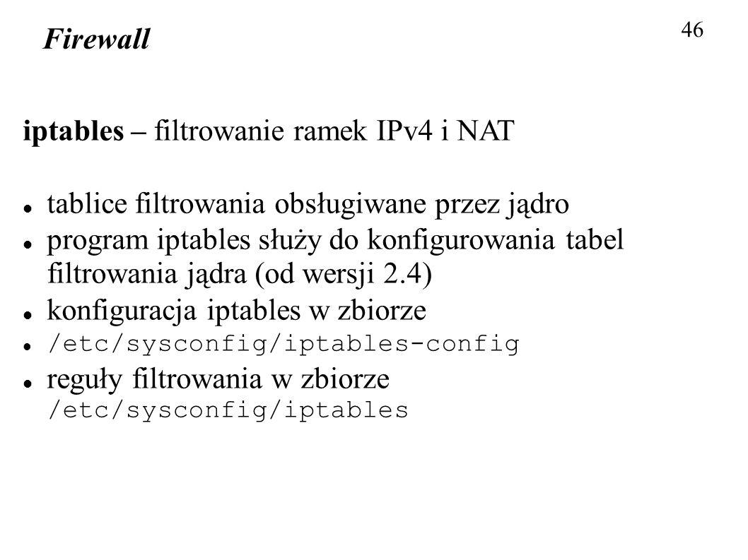 Firewall 46 iptables – filtrowanie ramek IPv4 i NAT tablice filtrowania obsługiwane przez jądro program iptables służy do konfigurowania tabel filtrow