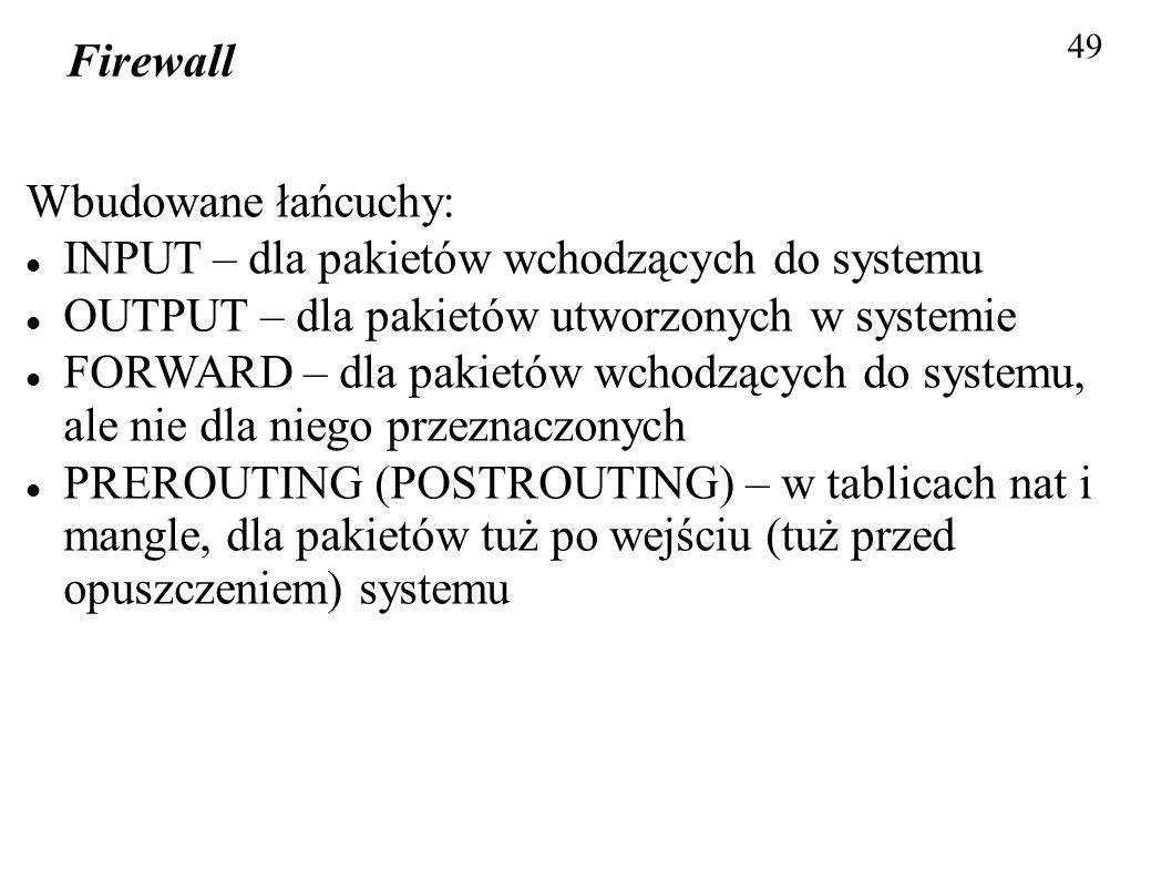 Firewall 49 Wbudowane łańcuchy: INPUT – dla pakietów wchodzących do systemu OUTPUT – dla pakietów utworzonych w systemie FORWARD – dla pakietów wchodz
