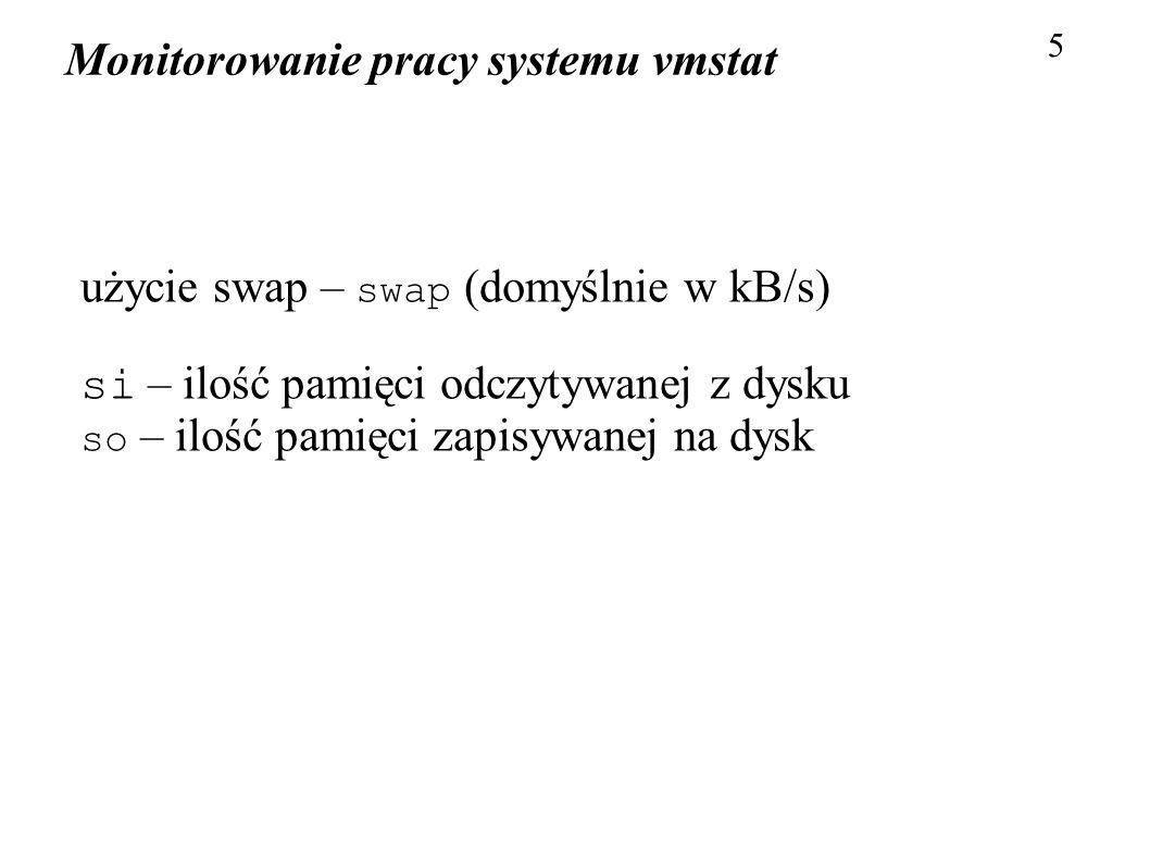 Monitorowanie pracy systemu vmstat 5 użycie swap – swap (domyślnie w kB/s) si – ilość pamięci odczytywanej z dysku so – ilość pamięci zapisywanej na d