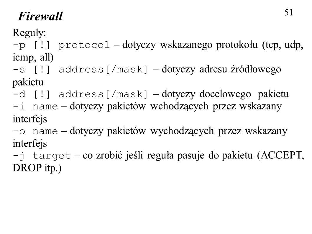 Firewall 51 Reguły: -p [!] protocol – dotyczy wskazanego protokołu (tcp, udp, icmp, all) -s [!] address[/mask] – dotyczy adresu źródłowego pakietu -d