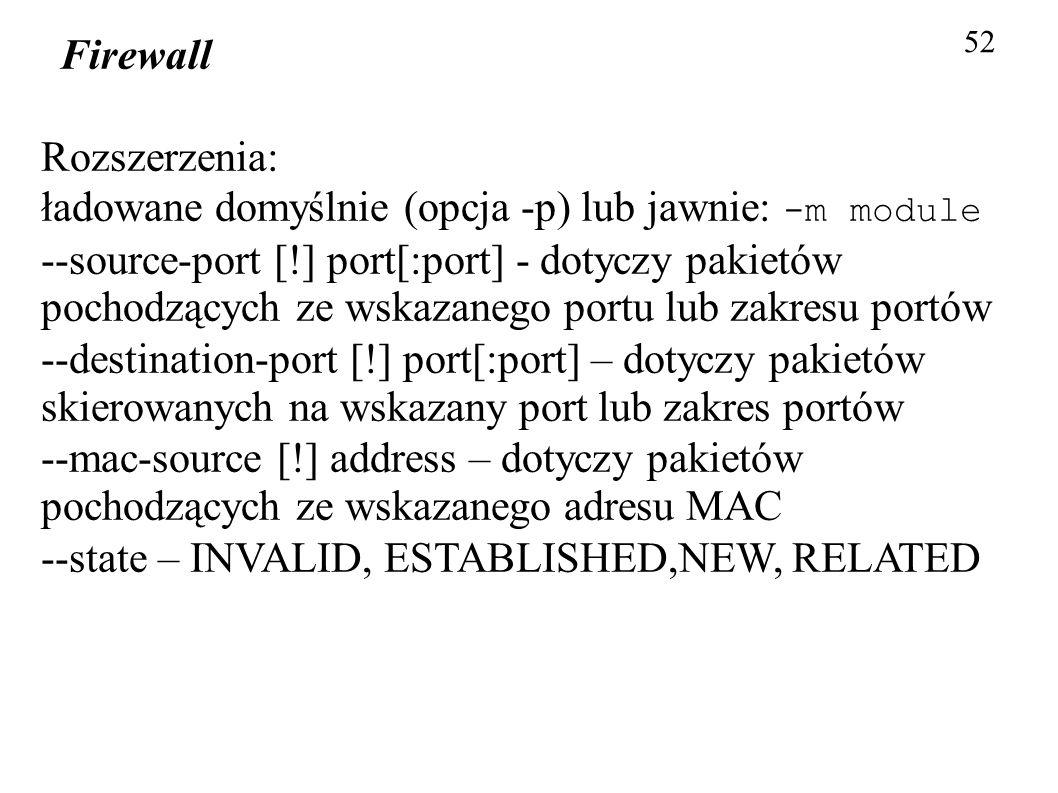 Firewall 52 Rozszerzenia: ładowane domyślnie (opcja -p) lub jawnie: -m module --source-port [!] port[:port] - dotyczy pakietów pochodzących ze wskazan