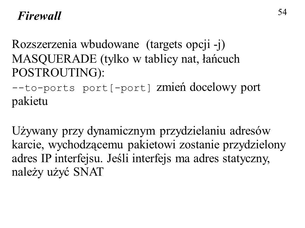 Firewall 54 Rozszerzenia wbudowane (targets opcji -j) MASQUERADE (tylko w tablicy nat, łańcuch POSTROUTING): --to-ports port[-port] zmień docelowy por