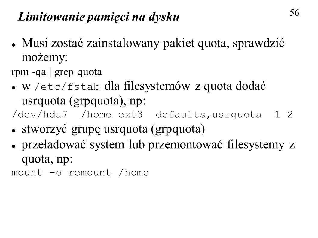 Limitowanie pamięci na dysku 56 Musi zostać zainstalowany pakiet quota, sprawdzić możemy: rpm -qa | grep quota w /etc/fstab dla filesystemów z quota d