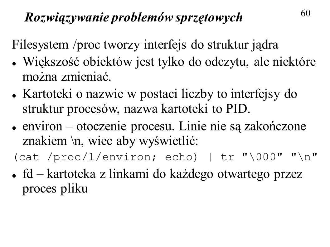 Rozwiązywanie problemów sprzętowych 60 Filesystem /proc tworzy interfejs do struktur jądra Większość obiektów jest tylko do odczytu, ale niektóre możn