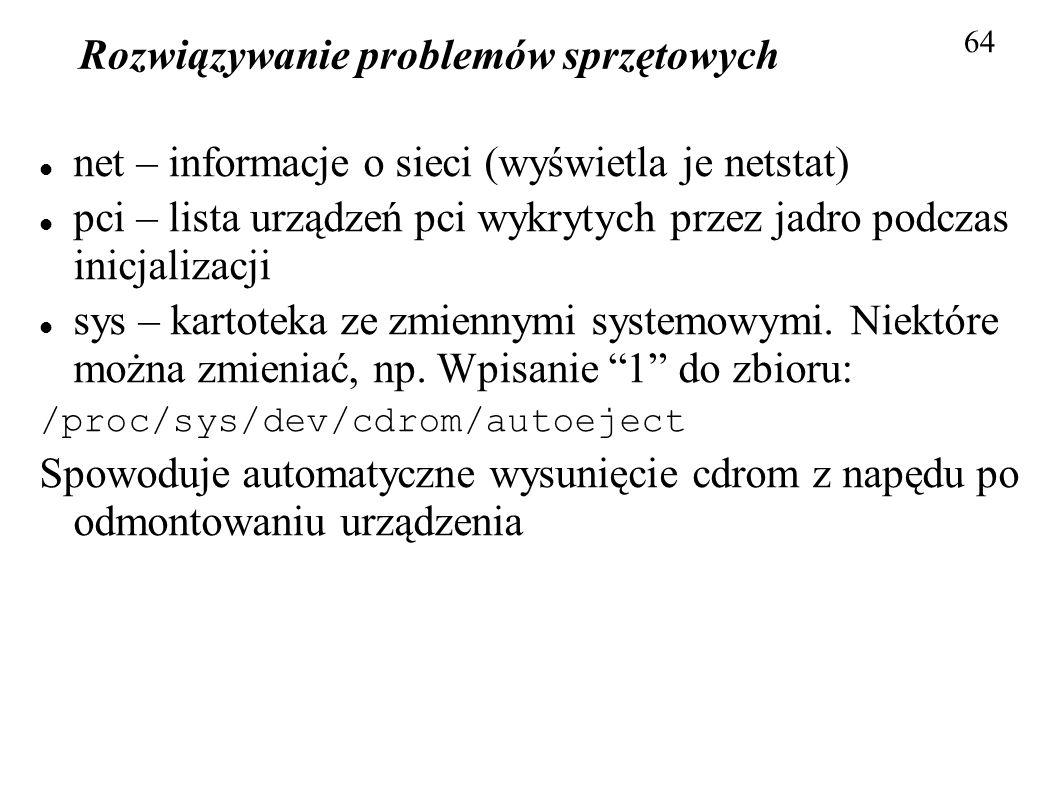 Rozwiązywanie problemów sprzętowych 64 net – informacje o sieci (wyświetla je netstat) pci – lista urządzeń pci wykrytych przez jadro podczas inicjali
