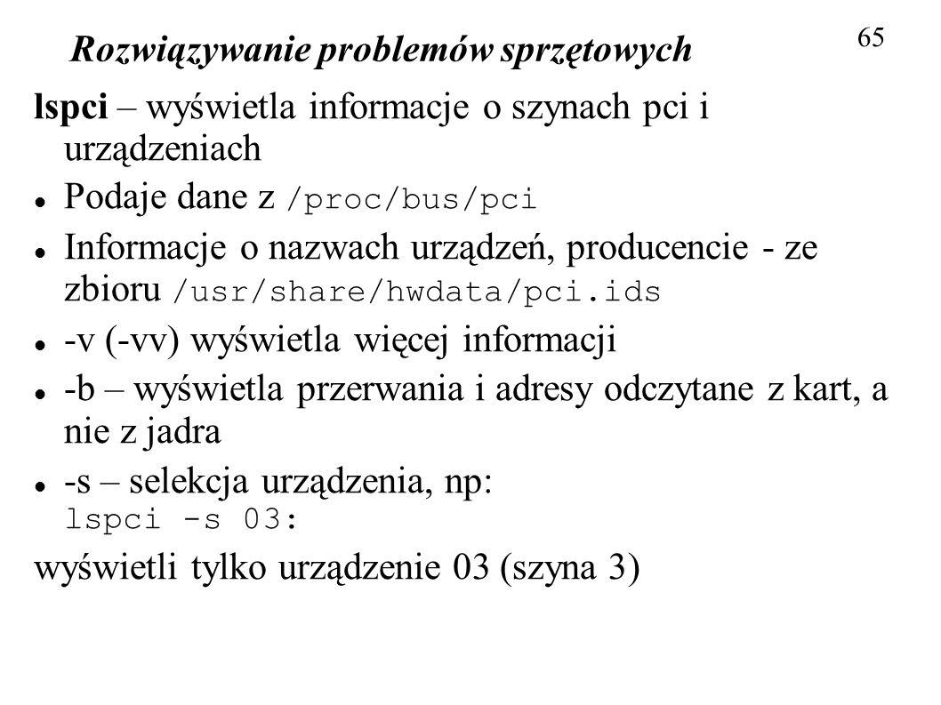 Rozwiązywanie problemów sprzętowych 65 lspci – wyświetla informacje o szynach pci i urządzeniach Podaje dane z /proc/bus/pci Informacje o nazwach urzą