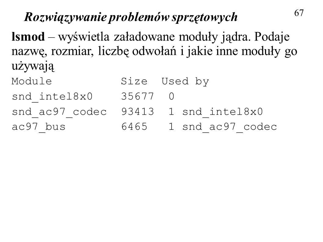 Rozwiązywanie problemów sprzętowych 67 lsmod – wyświetla załadowane moduły jądra. Podaje nazwę, rozmiar, liczbę odwołań i jakie inne moduły go używają