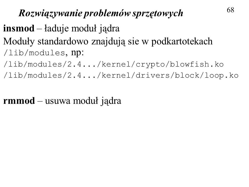 Rozwiązywanie problemów sprzętowych 68 insmod – ładuje moduł jądra Moduły standardowo znajdują sie w podkartotekach /lib/modules, np: /lib/modules/2.4