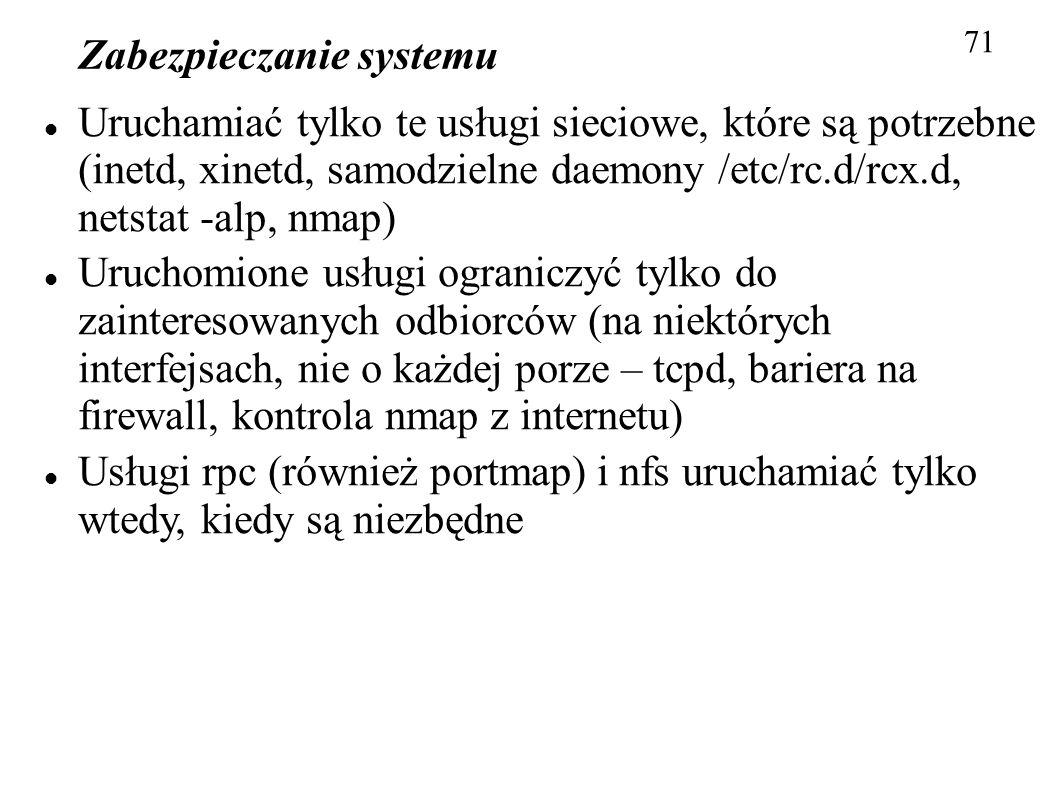 Zabezpieczanie systemu 71 Uruchamiać tylko te usługi sieciowe, które są potrzebne (inetd, xinetd, samodzielne daemony /etc/rc.d/rcx.d, netstat -alp, n