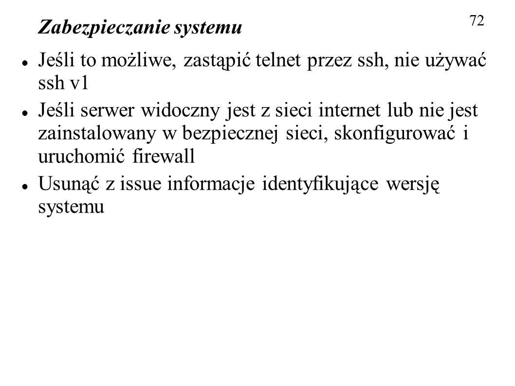 Zabezpieczanie systemu 72 Jeśli to możliwe, zastąpić telnet przez ssh, nie używać ssh v1 Jeśli serwer widoczny jest z sieci internet lub nie jest zain