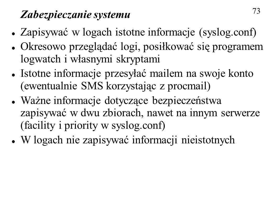 Zabezpieczanie systemu 73 Zapisywać w logach istotne informacje (syslog.conf) Okresowo przeglądać logi, posiłkować się programem logwatch i własnymi s