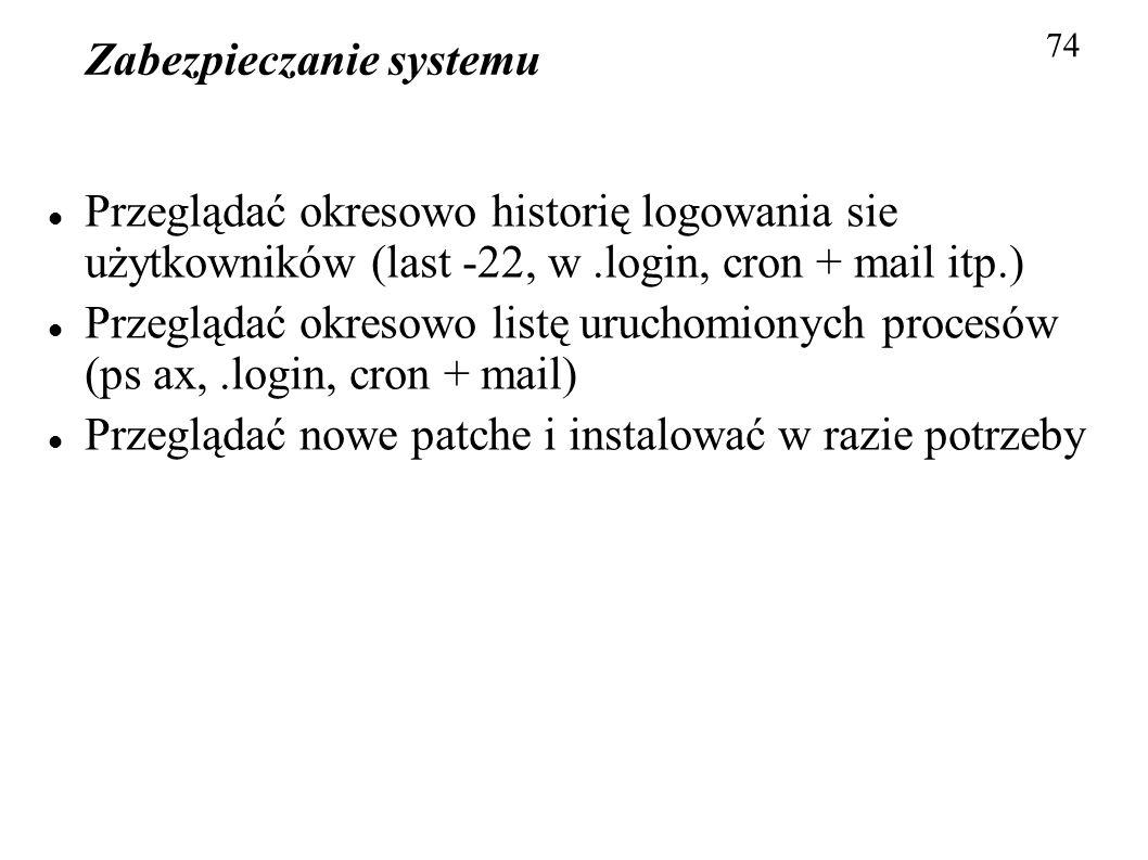Zabezpieczanie systemu 74 Przeglądać okresowo historię logowania sie użytkowników (last -22, w.login, cron + mail itp.) Przeglądać okresowo listę uruc