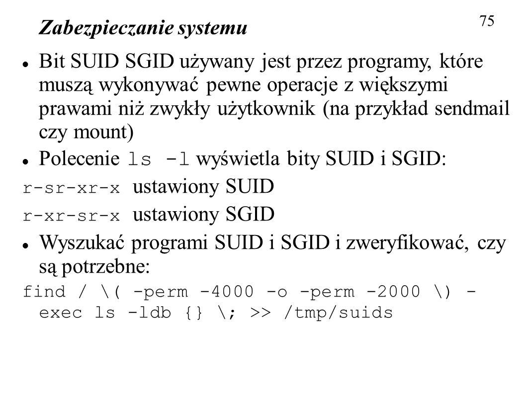 Zabezpieczanie systemu 75 Bit SUID SGID używany jest przez programy, które muszą wykonywać pewne operacje z większymi prawami niż zwykły użytkownik (n