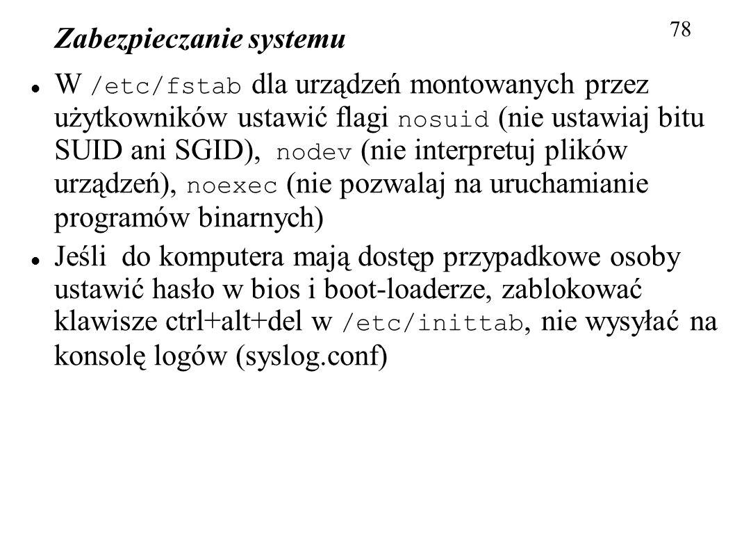 Zabezpieczanie systemu 78 W /etc/fstab dla urządzeń montowanych przez użytkowników ustawić flagi nosuid (nie ustawiaj bitu SUID ani SGID), nodev (nie