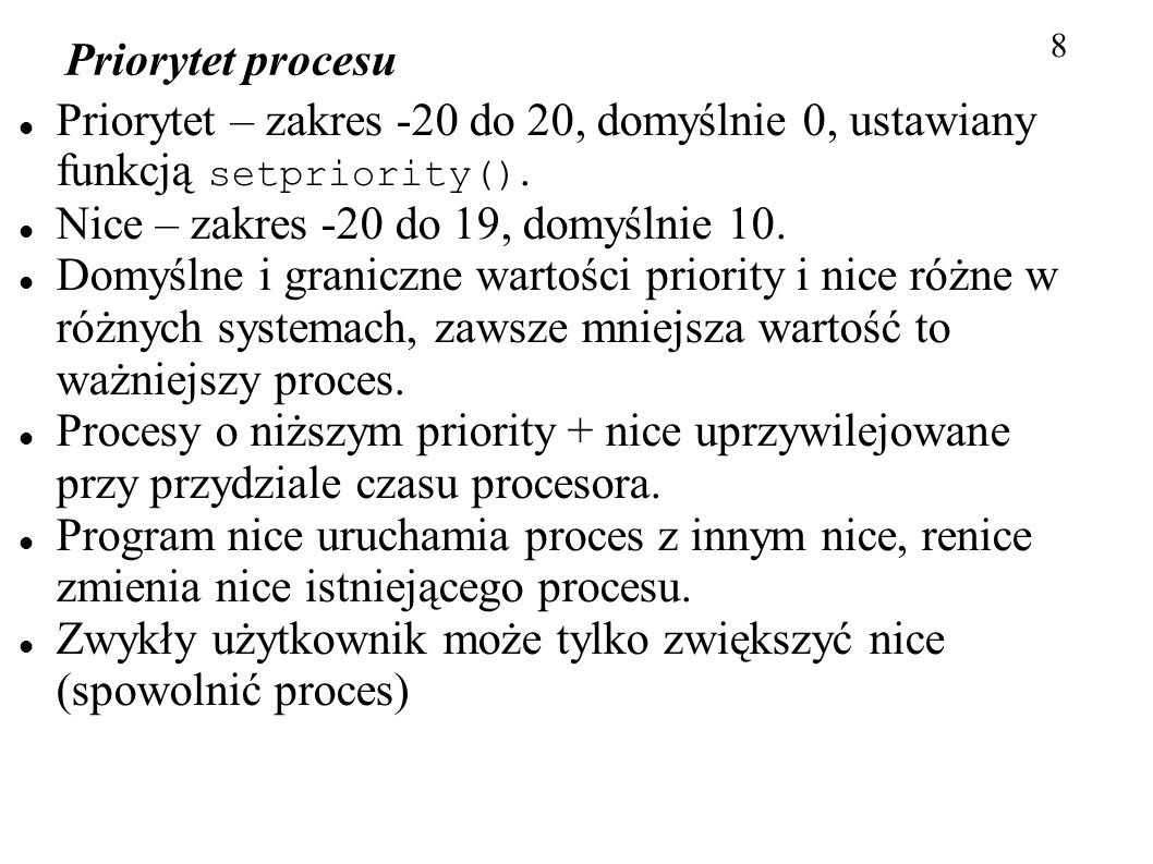 Priorytet procesu 8 Priorytet – zakres -20 do 20, domyślnie 0, ustawiany funkcją setpriority(). Nice – zakres -20 do 19, domyślnie 10. Domyślne i gran