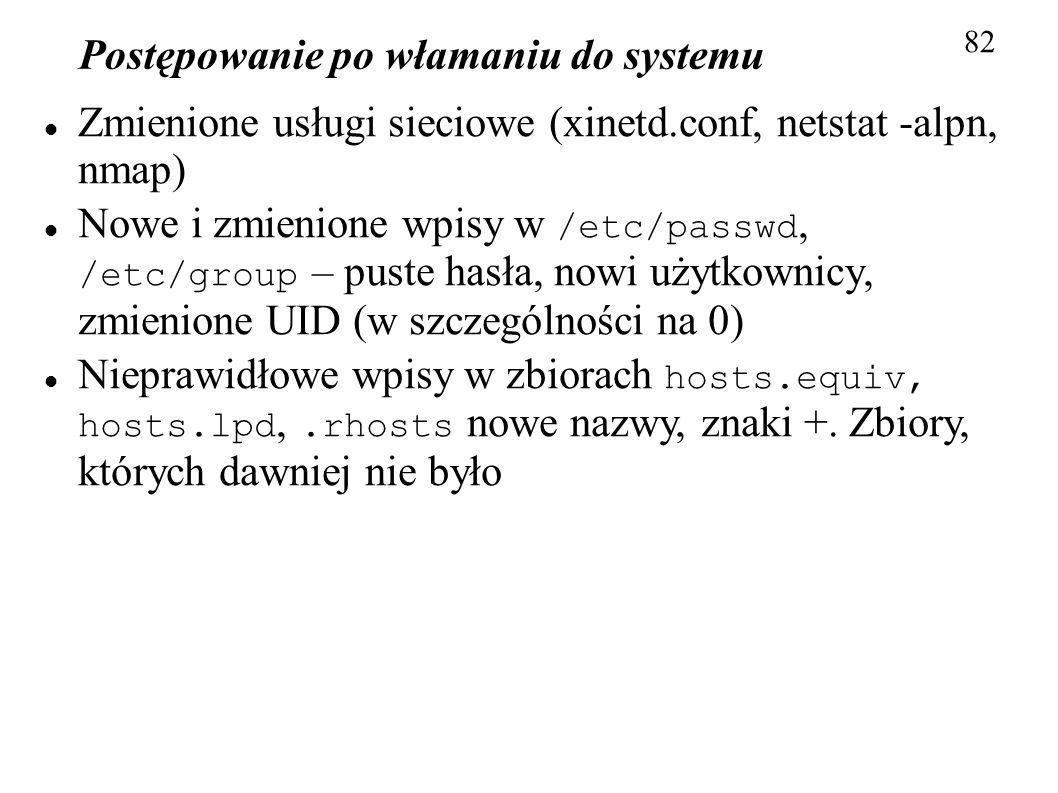 Postępowanie po włamaniu do systemu 82 Zmienione usługi sieciowe (xinetd.conf, netstat -alpn, nmap) Nowe i zmienione wpisy w /etc/passwd, /etc/group –