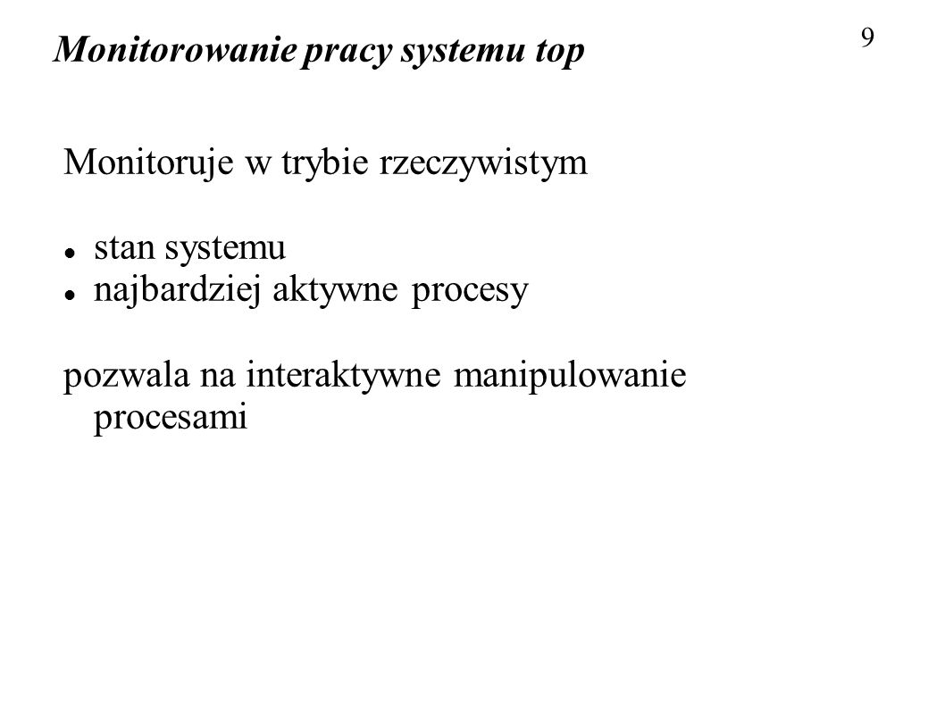 Monitorowanie pracy systemu top 10 Ważniejsze opcje: d – czas między kolejnymi próbkami (domyślnie 5 sekund) p – monitoruj procesy z podanym PID (do 20 opcji) s – uruchom w trybie secure (pewne komendy zablokowane, można użyć w /etc/toprc ) n – wykonaj n iteracji i zakończ b – pracuj w tle (batch) – np.