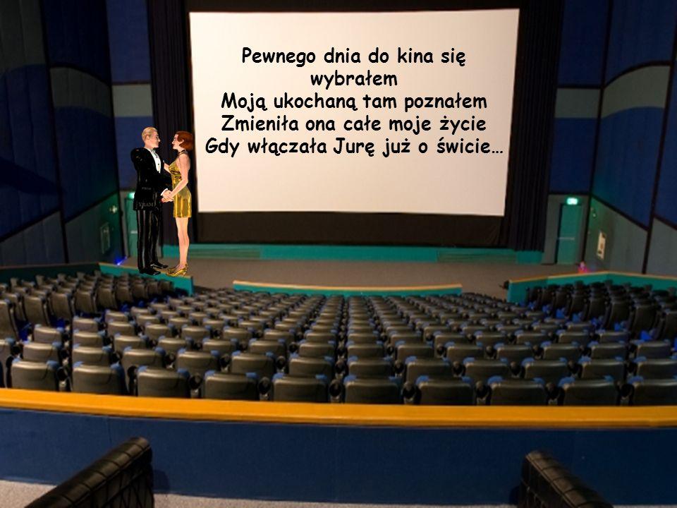 Pewnego dnia do kina się wybrałem Moją ukochaną tam poznałem Zmieniła ona całe moje życie Gdy włączała Jurę już o świcie…
