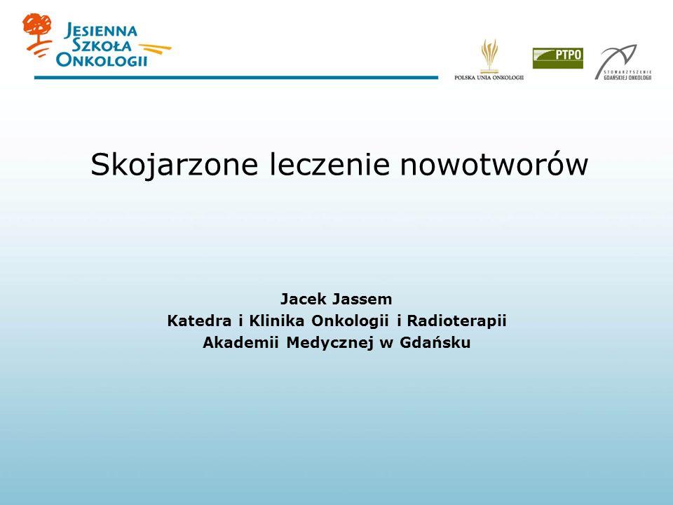 Skojarzone leczenie nowotworów Jacek Jassem Katedra i Klinika Onkologii i Radioterapii Akademii Medycznej w Gdańsku