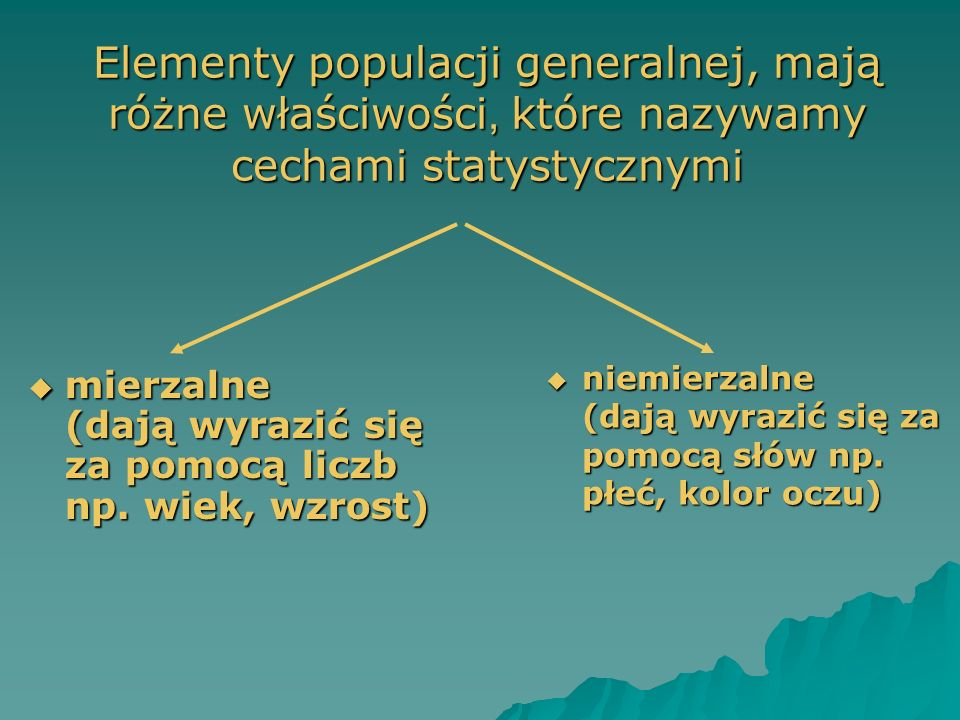 Elementy populacji generalnej, mają różne właściwości, które nazywamy cechami statystycznymi mierzalne (dają wyrazić się za pomocą liczb np. wiek, wzr