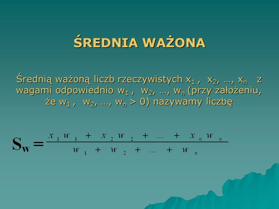 ŚREDNIA WAŻONA Średnią ważoną liczb rzeczywistych x 1, x 2, …, x n z wagami odpowiednio w 1, w 2, …, w n (przy założeniu, że w 1, w 2, …, w n > 0) naz