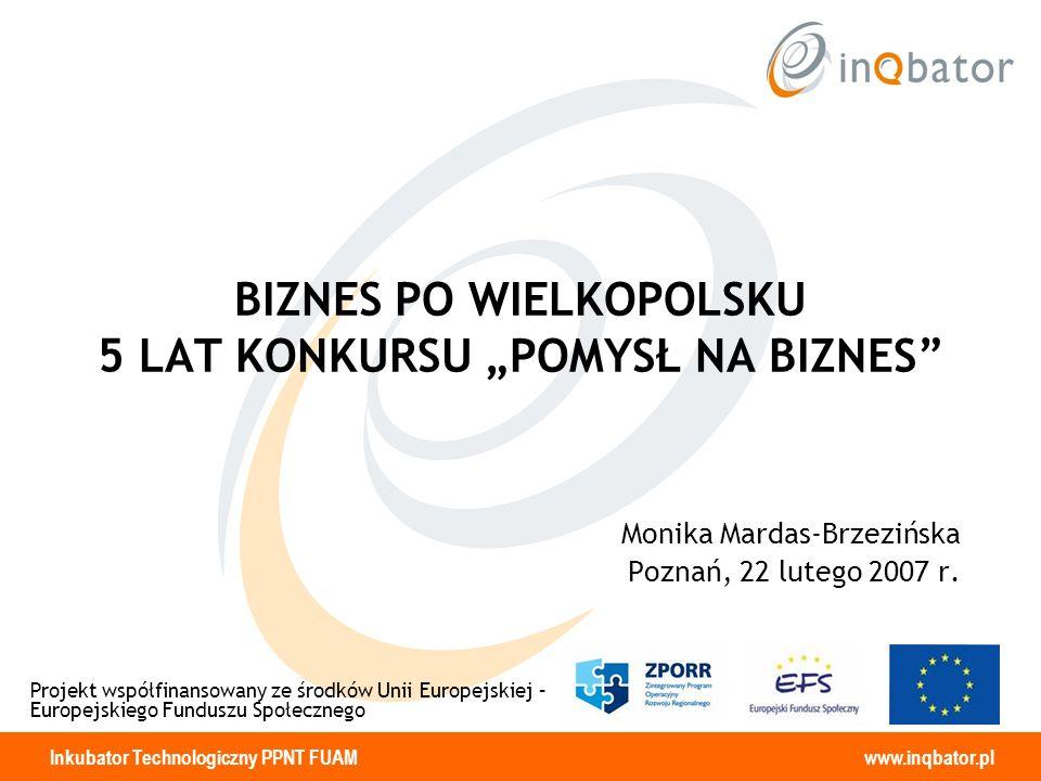 Inkubator Technologiczny PPNT FUAM www.inqbator.pl BIZNES PO WIELKOPOLSKU 5 LAT KONKURSU POMYSŁ NA BIZNES Monika Mardas-Brzezińska Poznań, 22 lutego 2